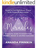 The Alchemy of Miracles: A Soulful Guide to Manifesting Money, Magic and Sacred Success (Free Meditations Downloads, Crystal Grids, Posters and more Included!)