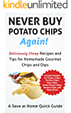 Never Buy Potato Chips Again! Deliciously Cheap Recipes and Tips for Homemade Gourmet Chips and Dips (Save At Home Guide)