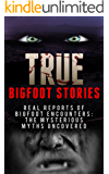 True Bigfoot Stories: REAL Reports Of Bigfoot Encounters: The Mysterious Myths Uncovered (Creepy Stories Book 2)