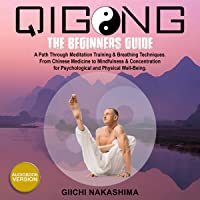 QiGong: The Beginners Guide. A Path Through Meditation Training & Breathing Techniques. From Chinese Medicine to Mindfulness & Concentration for Psychological and Physical Well-Being.