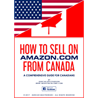 HOW TO SELL ON AMAZON.COM FROM CANADA: A Comprehensive Guide for Canadians wanting to learn how to sell on Amazon, Including how to make your own private label products. (www.smartfbaincome.com)