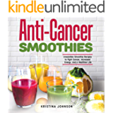 Anti-Cancer Smoothies: Irresistible Smoothie Recipes to Fight Cancer, Increased Energy, and a Healthier Life