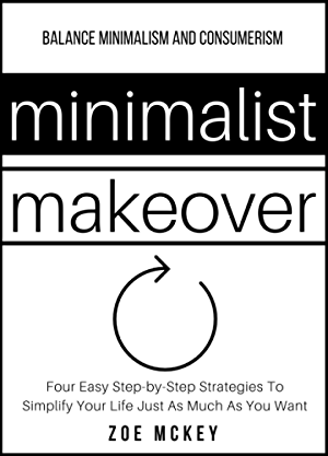 Minimalist Makeover: Four Easy; Step-by-Step Strategies To Simplify Your Life Just As Much As You Want - Balance Minimalism and Consumerism