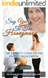 Say Yes To The Honeymoon The Expert's Guide To Planning The Perfect Honeymoon