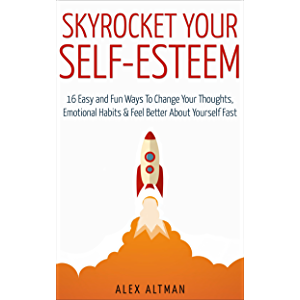 Skyrocket Your Self-Esteem: 16 Easy and Fun Ways To Change Your Thoughts, Emotional Habits and Feel Better About…