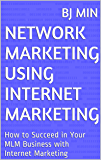 Network Marketing Using Internet Marketing: How to Succeed in Your MLM Business with Internet Marketing