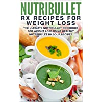 Nutribullet RX Recipe Book For Weight Loss: The Ultimate Nutribullet Cookbook For Weight Loss Using Healthy Nutribullet RX Soup Recipes (Nutribullet Weight Loss Series 1)