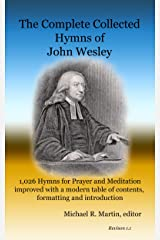 The Complete Collected Hymns of John Wesley: 1,026 Hymns for Prayer and Meditation improved with a modern table of contents, formatting and introduction Kindle Edition