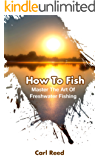 How To Fish: Master The Art Of Freshwater Fishing (Fly Fishing, Spin Fishing Book 1)