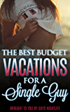 The Best Budget Vacations For A Single Guy: A travel guide to help guys find the perfect cheap budget vacations to enjoy great nightlife