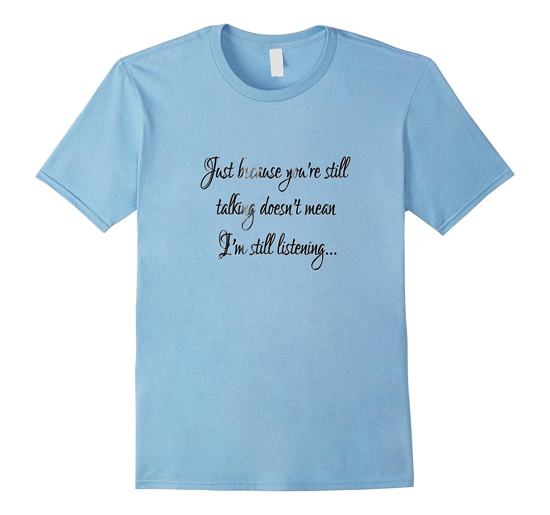You're still talking? Doesn't mean I'm listening... T-Shirt-Art