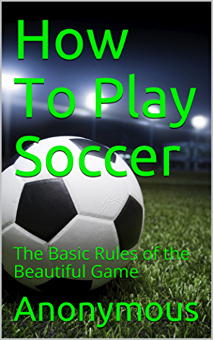 How To Play Soccer: The Basic Rules of the Beautiful Game