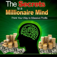 Millionaire Mind : Secrets of The Millionaire Mind - Discover How To Think Your Way To Massive Profits