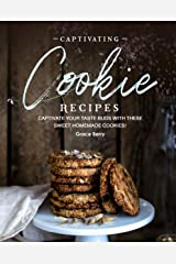 Captivating Cookie Recipes: Captivate Your Taste Buds with These Sweet Homemade Cookies! Kindle Edition