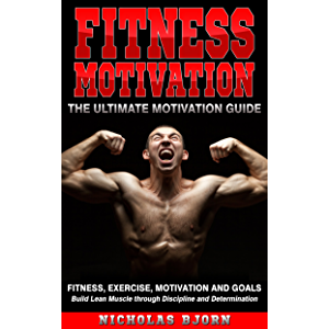Fitness Motivation: The Ultimate Motivation Guide: Fitness, Exercise, Motivation and Goals - Build Lean Muscle through…