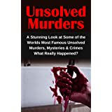 Unsolved Murders: A Stunning Look at Some of the Worlds Most Famous Unsolved Murders, Mysteries & Crimes: What Really Happene