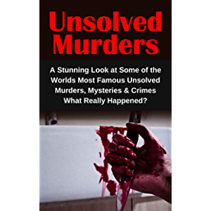 Unsolved Murders: A Stunning Look at Some of the Worlds Most Famous Unsolved Murders, Mysteries & Crimes: What Really…