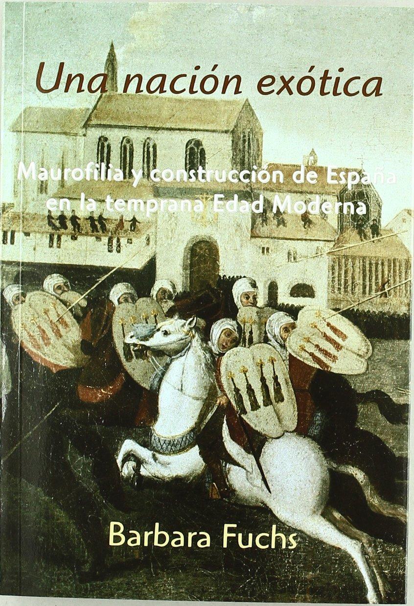 Una nación exótica: Maurofilia y construcción de España en la temprana Edad Moderna: Amazon.es: Barbara Fuchs, Horacio Pons: Libros