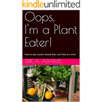 Oops, I'm a Plant Eater!: How to eat a plant based diet, one bite at a time