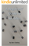 A Beginners' Guide to Air Rifles (Beginner's Guides Book 1)