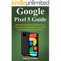 Google Pixel 5 5G Guide: 2020-2021 User Manual to Unlock the True Potential of Your Google Pixel 5 5G. New Hidden…