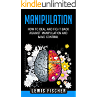 Manipulation: How to Deal and Fight Back against Manipulation and Mind Control (Manipulation, Persuasion and Human Psychology) (English Edition)