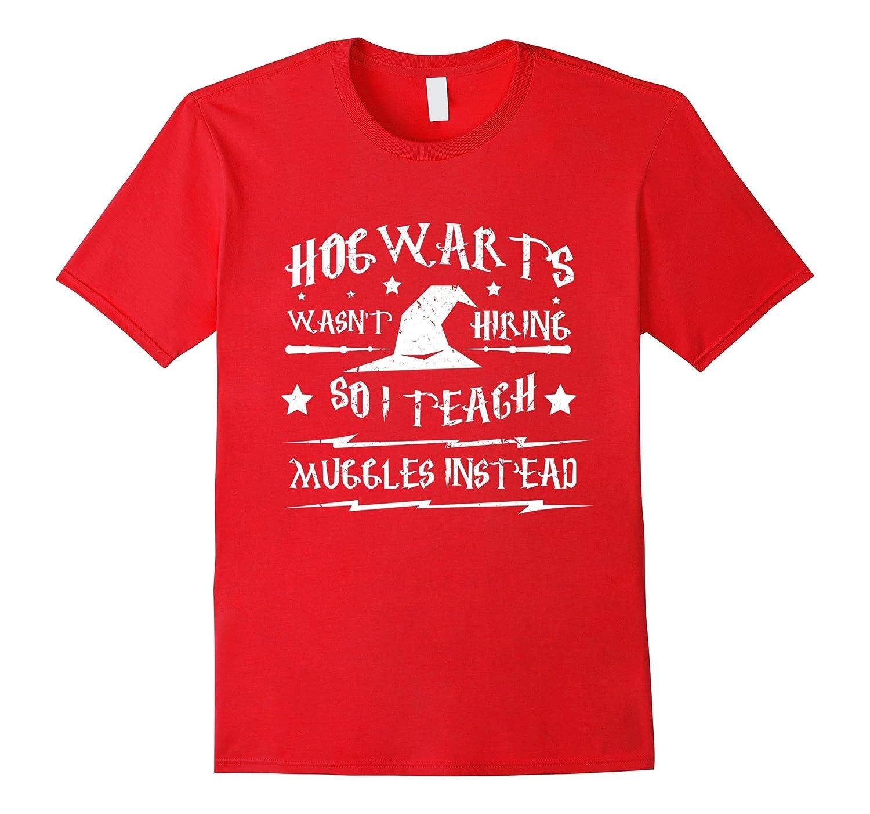 Hog warts wasn't hiring so i teach muggles best tshirt-FL