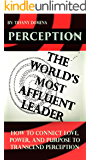 Perception: The World's Most Affluent Leader: How To Connect Love, Power, and Purpose To Transcend Perception
