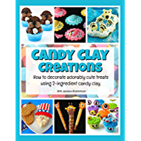 Candy Clay Creations: How to decorate adorably cute treats using 2-ingredient candy clay.