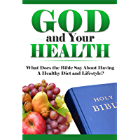 HEALTHY LIVING: GOD AND YOUR HEALTH: What Does the Bible Say About Having a Healthy Diet and Lifestyle? (What Does the Bible Say, Bible Study, Bible Application, Bible Commentary Book 7)