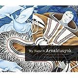 My Name Is Arnaktauyok: The Life and Art of Germaine Arnaktauyok