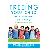 Freeing Your Child from Negative Thinking: Powerful, Practical Strategies to Build a Lifetime of Resilience, Flexibility, and