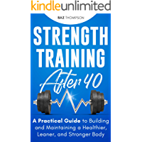 Strength Training After 40: A Practical Guide to Building and Maintaining a Healthier, Leaner, and Stronger Body…