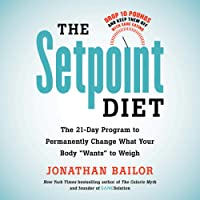 "The Setpoint Diet: The 21-Day Program to Permanently Change What Your Body""Wants"" to Weigh"