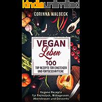 Vegan Leben 100 Top Rezepte für Einsteiger und Fortgeschrittene: Vegane Rezepte für Frühstück, Mittagessen, Abendessen und Desserts (German Edition)