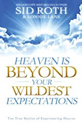 Heaven is Beyond Your Wildest Expectations: Ten True Stories of Experiencing Heaven Kindle Edition