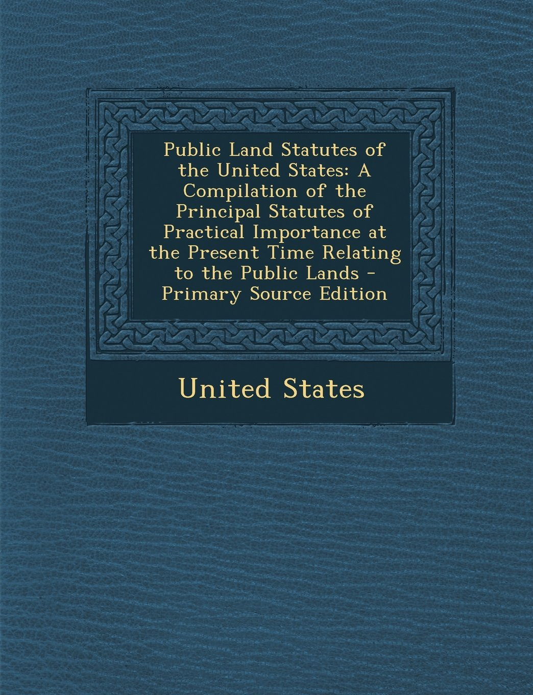 Download Public Land Statutes of the United States: A Compilation of the Principal Statutes of Practical Importance at the Present Time Relating to the Public pdf epub