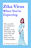 Zika Virus When You're Expecting: Why your Ob/Gyn should test for other members of the Zika family, Zika as an STD, and what is your baby's true risk of microcephaly?