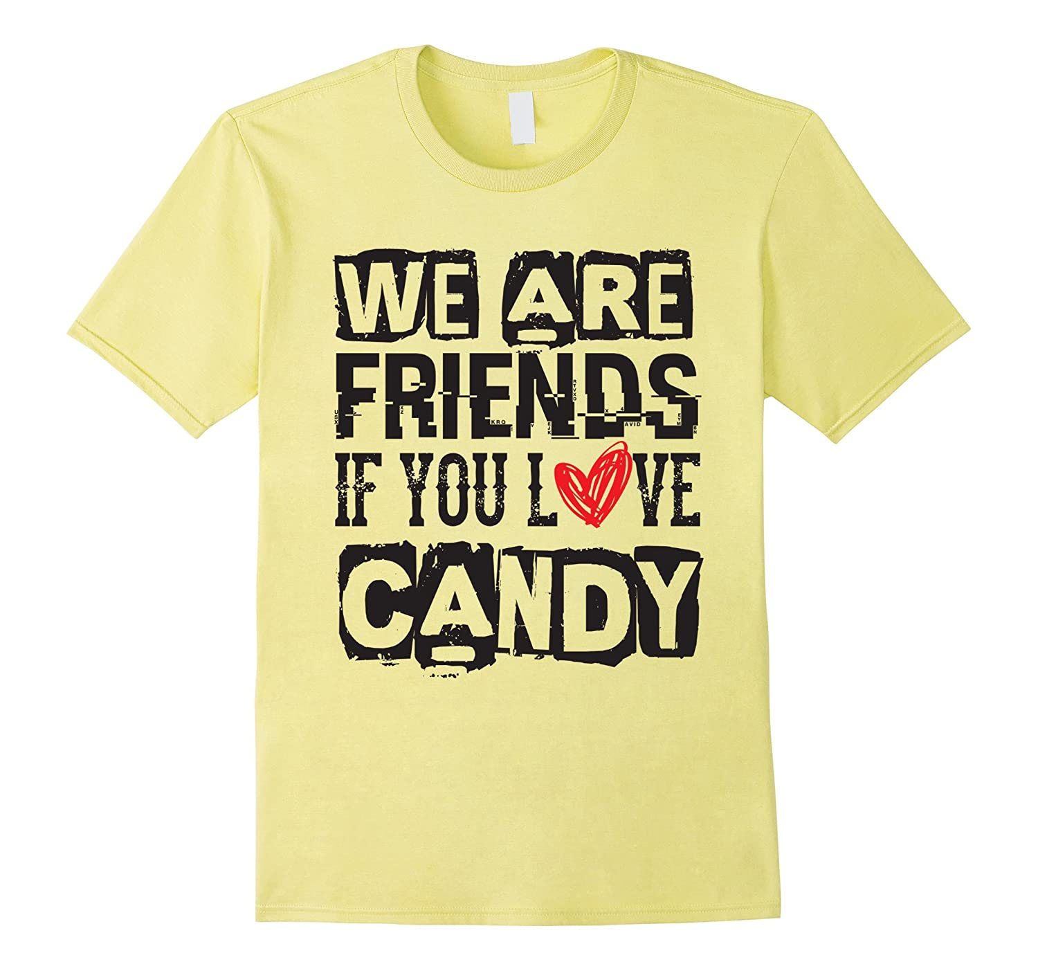 We Are Friends If You Love Candy - Sweets Dessert T Shirt-Vaci