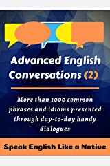 Advanced English Conversations (2): Speak English Like a Native: More than 1000 common phrases and idioms presented through day-to-day handy dialogues (English Mastery) Kindle Edition
