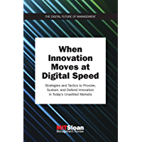 When Innovation Moves at Digital Speed: Strategies and Tactics to Provoke, Sustain, and Defend Innovation in Today's Unsettled Markets (Digital Future of Management)