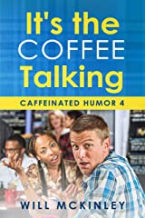 It's the Coffee Talking: Caffeinated Humor 4 Kindle Edition