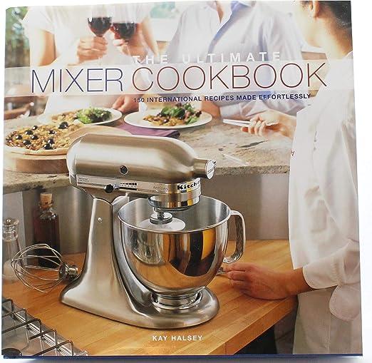 The Ultimate Mixer CookBook escrito para mezcladores artesanales Kitchenaid: 150 recetas internacionales hechas sin esfuerzo: Amazon.es: Hogar