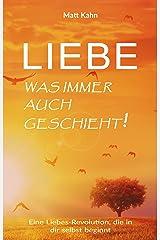 Liebe - was immer auch geschieht!: Eine Liebes-Revolution, die in dir selbst beginnt (German Edition) Kindle Edition
