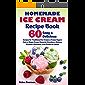 Homemade Ice Cream Recipe Book: 60 Easy & Delicious Recipes for Traditional Ice Cream & Frozen Yogurt, Keto & Vegan Frozen Desserts, Granitas & Gelatos, ... for Adults (Ice Cream Cookbook Book 1)
