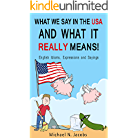 What We Say in the USA and What It REALLY Means!: English Idioms, Expressions and Sayings (English Edition)
