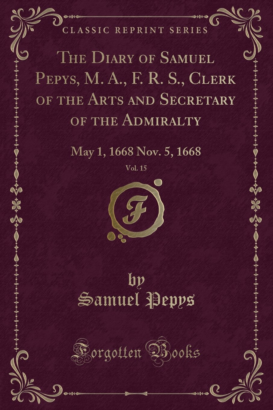 The Diary of Samuel Pepys, M. A., F. R. S., Clerk of the Arts and Secretary  of the Admiralty, Vol. 15: May 1, 1668 Nov. 5, 1668 (Classic Reprint):  Samuel ...