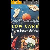 Super Cardápio Low Carb para Secar de Vez: Aprenda como Emagrecer Rápido e de Forma Saudável com Tudo o que Você Precisa Saber Sobre a Dieta Low Carb: Cardápio da Dieta Low Carb sem Complicação