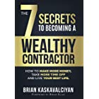The 7 Secrets to Becoming a Wealthy Contractor: How To Make More Money, Take More Time Off and Live Your Best Life