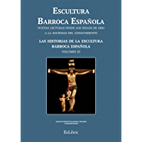 Escultura Barroca Española. Las historias de la Escultura Barroca Española (Escultura Barroca Española. Nuevas Lecturas…